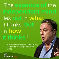 Critical Thinking Quote: Christopher Hitchens - The essence of the independent mind lies not in what it thinks but in how it thinks.