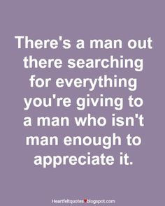 There's a man out there searching for everything you're giving to a man who isn't man enough to appreciate it.
