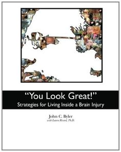 """""""You Look Great!"""": Strategies for Living Inside a Brain Injury by John C. Byler, http://www.amazon.com/dp/1463621248/ref=cm_sw_r_pi_dp_0R9grb0GEP100"""