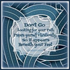 Don't go looking for your path. Prepare yourself vibrationally so it appears beneath your feet.