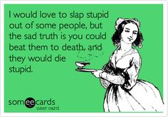 Funny Confession Ecard: I would love to slap stupid out of some people, but the sad truth is you could beat them to death, and they would die stupid.