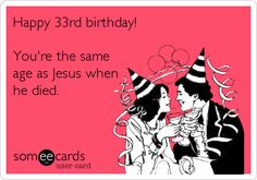 Free and Funny Birthday Ecard: Happy birthday! You're the same age as Jesus when he died. Create and send your own custom Birthday ecard.