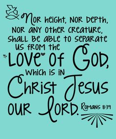 Romans 8:39  Nor height, nor depth, nor any other creature, shall be able to separate us from the love of God, which is in Christ Jesus our Lord.