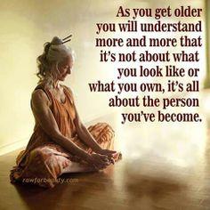 Als je ouder geworden bent zal je beseffen dat het niet gaat om hoe mooi je bent of hoeveel bezittingen je hebt maar om wie je bent geworden.