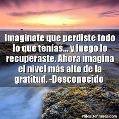 Imagínate que perdiste todo lo que tenías... y luego lo recuperaste. Ahora imagina el nivel más alto de la gratitud. -Desconocido