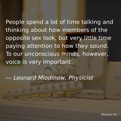 People spend a lot of time talking and thinking about how members of the opposite sex look, but very little time paying attention to how they sound. To our unconscious minds, however, voice is very important. New Scientist, Emotional Pain, Physicist, Time Quotes, Socialism, Global Warming, Anonymous, Mathematics, Chemistry