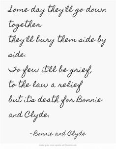 Some day they'll go down together they'll bury them side by side. To few it'll be grief, to the law a relief but it's death for Bonnie and Clyde.