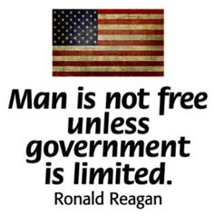 Man is not free unless government is limited. Ronald Reagan
