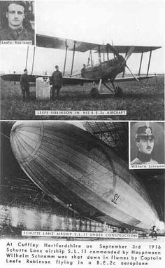 Common knowledge states that a young British Royal Navy pilot,named Leefe Robinson,was 1st flyer to shoot down a massive German Zeppelin dirigible.Even today,some folks in England still recall exploits of Robinson.He brought dirigible down one foggy night & Zeppelin fell down ablaze near Cuffley,England.In early days of Great War,German Zeppelins brought much terror to residents of England.High level bombing runs by formations of Zeppelins,sparked strong anti-German sentiment among British.