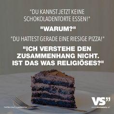 Visual Statements®️️️ Du kannst jetzt keine Schokoladentorte essen! Warum? Du hattest gerade eine riesige Pizza! Ich verstehe den Zusammenhang nicht. Ist das was Religiöses? Sprüche / Zitate / Quotes/ Essen/ lecker /lustig / schön