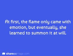 Prompt -- at first, the flame only came with emotion, but eventually, she learned to summon it at will