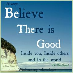 Wisdom To Inspire The Soul: Always believe there is good inside you.