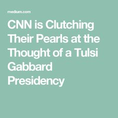 CNN is Clutching Their Pearls at the Thought of a Tulsi Gabbard Presidency