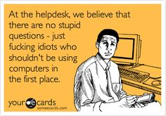 At the helpdesk, we believe that there are no stupid questions - just fucking idiots who shouldn't be using computers in the first place.