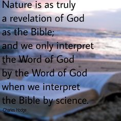 """As Princeton Seminary's Charles Hodge, widely considered the father of modern evangelical theology, put it in 1859: """"Nature is as truly a revelation of God as the Bible; and we only interpret the Word of God by the Word of God when we interpret the Bible by science."""""""