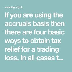 If you are using the accruals basis then there are four basic ways to obtain tax relief for a trading loss. In all cases the business must be operating with a view to making profits: losses in a hobby will not qualify for loss relief. There is also a special loss relief for a loss in the final 12 months of trading.