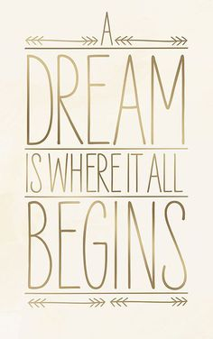 A dream is where it all begins.