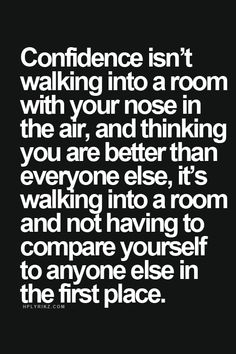 confidence isn't walking into a room with your nose in the air, and thinking you are better than everyone else. its walking into a room and not having to compare yourself to anyone in the first place