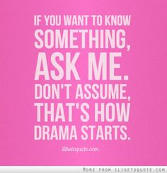 Just ask.  Don't assume you know anything.