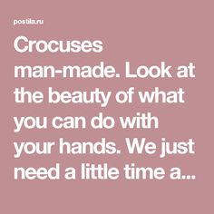 Crocuses man-made. Look at the beauty of what you can do with your hands. We just need a little time and effort, then everything | Руки не для скуки | Postila