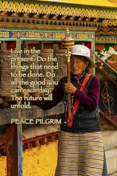 Live in the present. Do the things that need to be done. Do all the good you can each day. The future will unfold.  ♡ PEACE PILGRIM