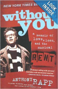 Without You by Anthony Rapp. Once in a while, there's a book that unlocks your heart and is filled with charisma, sensitivity and depth. Without You is Rapp's autobiography about Rent as well as his relationship with his mother who is fighting cancer. The beautifully written book is a testament about family relationships and the importance to being yourself. To quote a line from the show, 'how do you measure a year in a life' and throughout Without You, he made each of his mother's years, count.