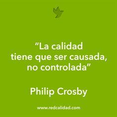"""""""La calidad tiene que ser causada, no controlada""""  Philip Crosby  www.redcalidad.com"""