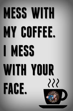 Don't mess with my coffee and we'll get along just fine. :)