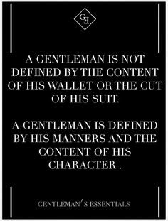 A Gentleman is defined by his manners and the content of his character. A Gentleman is Not defined buy the content of his wallet or the cut of his suit. # Most women would rather a Gentleman who is polite & respectful, uses his manners & has a great character, than some rich man in a nice suit who inconsiderate to others.