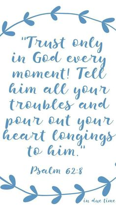 """""""Trust in him at all times, O people; pour out your heart before him; God is a refuge for us.""""  - Psalm 62:8"""