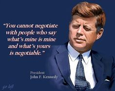 "You cannot negotiate with people who says, ""What's mine is mine, and what's yours is negotiable.""  ~President John F. Kennedy"