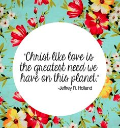 """""""Christ like love is the greatest need we have on this planet."""" --Jeffrey R. Holland"""