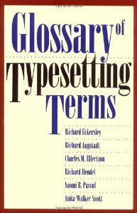 Glossary of Typesetting Terms (Chicago Guides to Writing, Editing and Publishing) (Richard Eckersley, Richard Angstadt, Charles M. Ellertson, Richard Hendel), found via the TDC