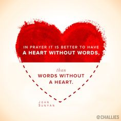 In prayer it is better to have a heart without words, than words without a heart. ~John Bunyan