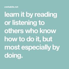 learn it by reading or listening to others who know how to do it, but most especially by doing.