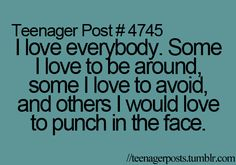 i love everybody. some i love to be around, some i love to avoid, and others i would love to punch in the face
