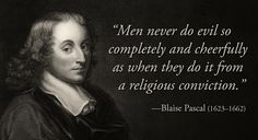 "Quote by Blaise Pascal: ""Men never do evil so completely and cheerfully as when they do it from religious conviction."""