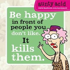 Be happy in front of people you don't like. It kills them. - Aunty Acid