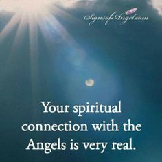Your spiritual connection with the Angels is very real.