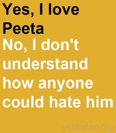 how does anyone hate someone as AWESOME as Peeta?! I mean he is named for a bread for petes sake