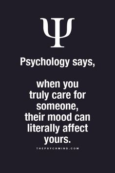 Psychology says, when you truly care for someone, their mood can literally affect yours