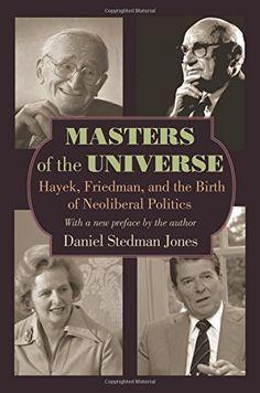 Masters of the Universe: Hayek, Friedman, and the Birth of Neoliberal Politics by Daniel Stedman Jones