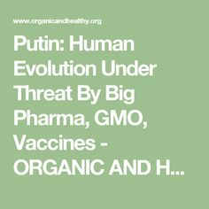 Putin: Human Evolution Under Threat By Big Pharma, GMO, Vaccines - ORGANIC AND HEALTHY
