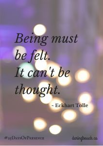 Being present must be felt. It cannot be thought. A new earth by Eckhart Tolle quote. Blog post on being present #25DaysofPresence