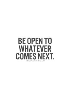 Be open to whatever comes next. #wisdom #affirmations #inspiration