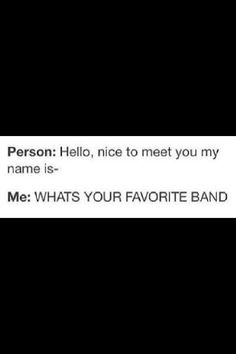 "Of coarse that's how I met my best friends lol. ""Hey I'm Cha-"" ""What bands do you like?!"" And that's how it all began.. xD"
