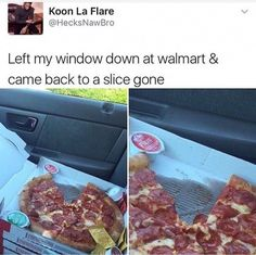 Left My Window Down At Walmart And Came Back To A Slice Gone - Funny Memes. The Funniest Memes worldwide for Birthdays, School, Cats, and Dank Memes - Meme Funny Quotes, Funny Memes, Jokes, Funniest Memes, Donald Trump, Bad Puns, Naha, Super Funny, Just For Laughs