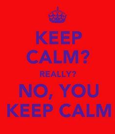 no, you keep calm