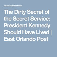 The Dirty Secret of the Secret Service: President Kennedy Should Have Lived | East Orlando Post