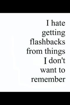 I hate thinking about the past. I've worked so hard to forget I just wish I could erase my memory or go back in time heck i'd even go back to being a tiny sperm and letting some other sperm win the race!